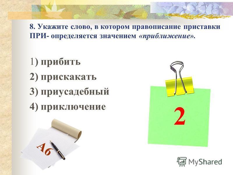 8. Укажите слово, в котором правописание приставки ПРИ- определяется значением «приближение». 1) прибить 2) прискакать 3) приусадебный 4) приключение 2 А6