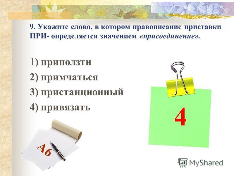 9. Укажите слово, в котором правописание приставки ПРИ- определяется значением «присоединение». 1) приползти 2) примчаться 3) пристанционный 4) привязать 4 А6