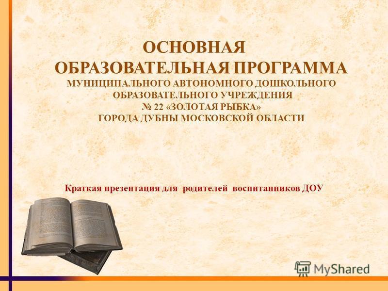ОСНОВНАЯ ОБРАЗОВАТЕЛЬНАЯ ПРОГРАММА МУНИЦИПАЛЬНОГО АВТОНОМНОГО ДОШКОЛЬНОГО ОБРАЗОВАТЕЛЬНОГО УЧРЕЖДЕНИЯ 22 «ЗОЛОТАЯ РЫБКА» ГОРОДА ДУБНЫ МОСКОВСКОЙ ОБЛАСТИ Краткая презентация для родителей воспитанников ДОУ