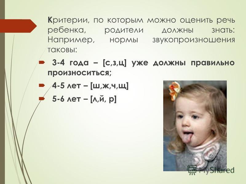 К ритерии, по которым можно оценить речь ребенка, родители должны знать: Например, нормы звукопроизношения таковы: 3-4 года – [с,з,ц] уже должны правильно произноситься; 4-5 лет – [ш,ж,ч,щ] 5-6 лет – [л,й, р]