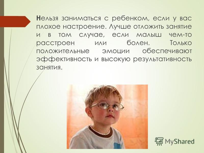 Н ельзя заниматься с ребенком, если у вас плохое настроение. Лучше отложить занятие и в том случае, если малыш чем-то расстроен или болен. Только положительные эмоции обеспечивают эффективность и высокую результативность занятия.