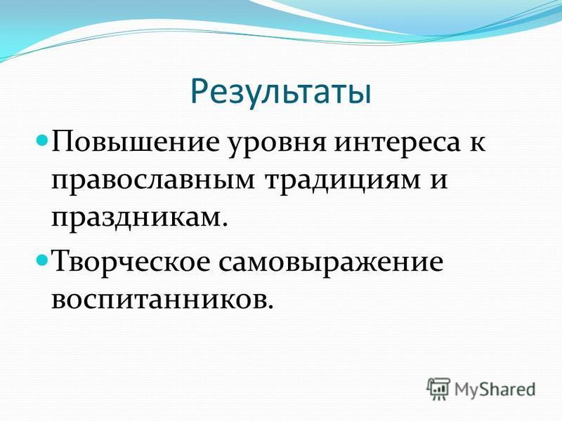 Результаты Повышение уровня интереса к православным традициям и праздникам. Творческое самовыражение воспитанников.