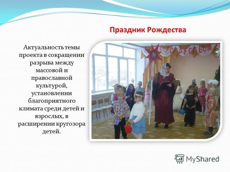 Праздник Рождества Актуальность темы проекта в сокращении разрыва между массовой и православной культурой, установлении благоприятного климата среди детей и взрослых, в расширении кругозора детей.