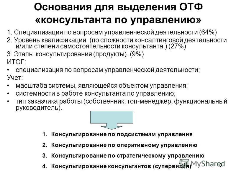 8 Основания для выделения ОТФ «консультанта по управлению» 1. Специализация по вопросам управленческой деятельности (64%) 2. Уровень квалификации (по сложности консалтинговой деятельности и/или степени самостоятельности консультанта.) (27%) 3. Этапы
