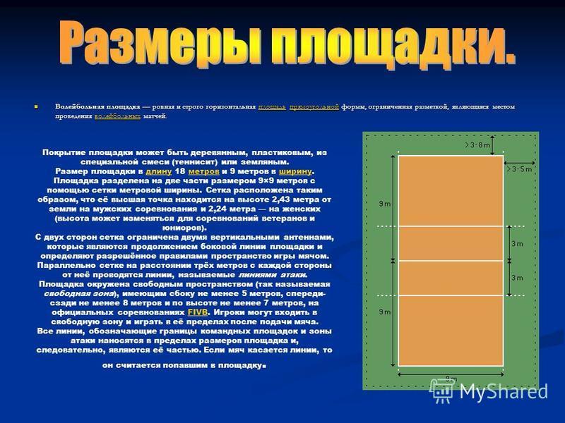 Волейбольная площадка ровная и строго горизонтальная площадь прямоугольной формы, ограниченная разметкой, являющаяся местом проведения волейбольных матчей. Волейбольная площадка ровная и строго горизонтальная площадь прямоугольной формы, ограниченная