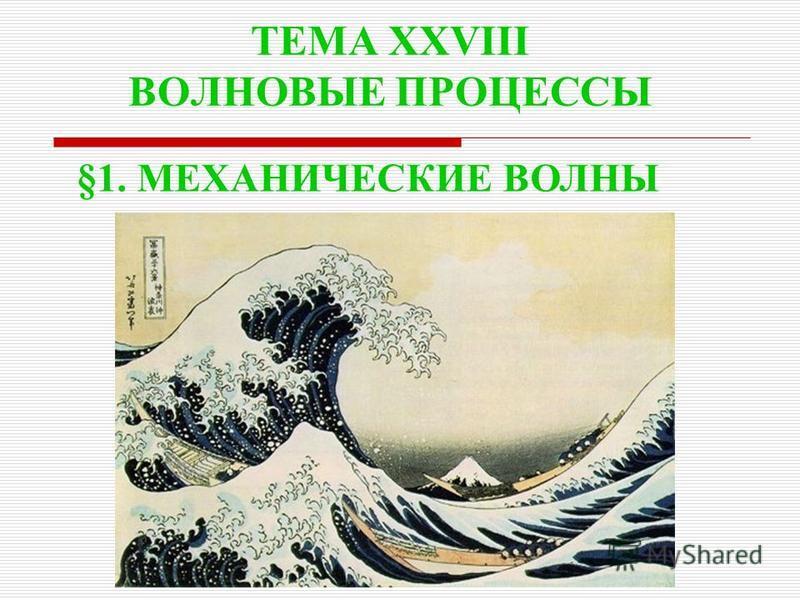 ТЕМА XXVIII ВОЛНОВЫЕ ПРОЦЕССЫ §1. МЕХАНИЧЕСКИЕ ВОЛНЫ