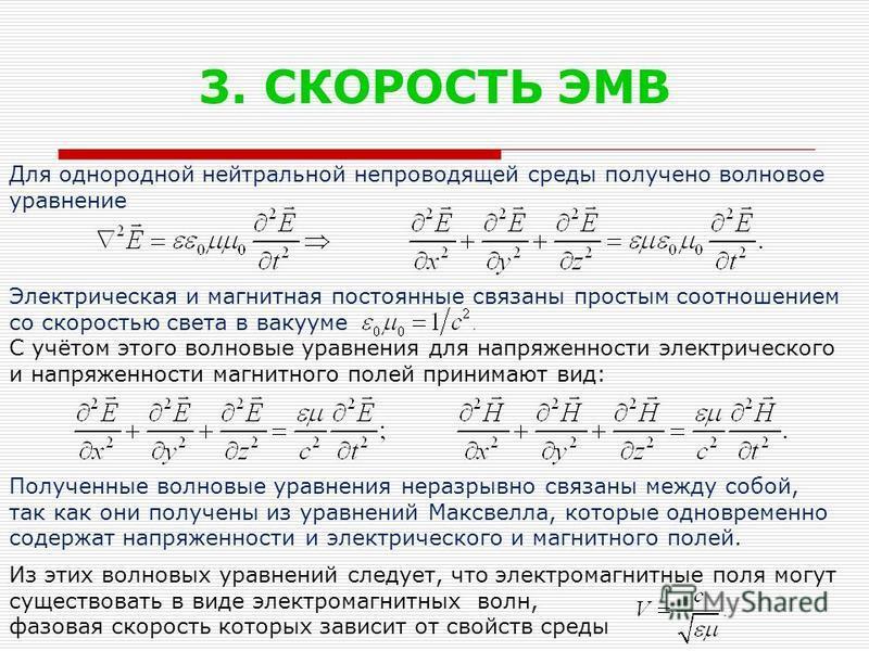 3. СКОРОСТЬ ЭМВ Для однородной нейтральной непроводящей среды получено волновое уравнение Электрическая и магнитная постоянные связаны простым соотношением со скоростью света в вакууме С учётом этого волновые уравнения для напряженности электрическог
