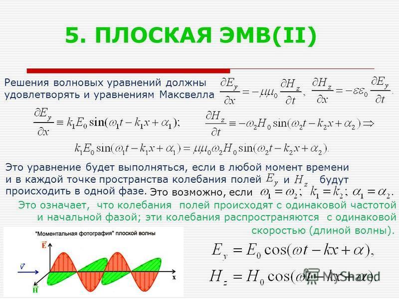 5. ПЛОСКАЯ ЭМВ(II) Решения волновых уравнений должны удовлетворять и уравнениям Максвелла Это уравнение будет выполняться, если в любой момент времени и в каждой точке пространства колебания полей происходить в одной фазе. Это означает, что колебания