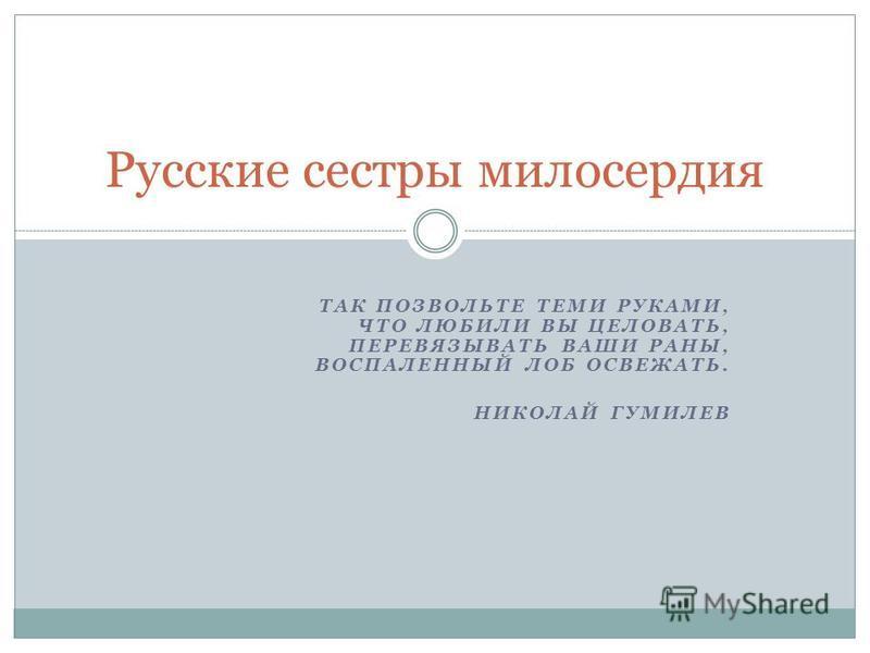ТАК ПОЗВОЛЬТЕ ТЕМИ РУКАМИ, ЧТО ЛЮБИЛИ ВЫ ЦЕЛОВАТЬ, ПЕРЕВЯЗЫВАТЬ ВАШИ РАНЫ, ВОСПАЛЕННЫЙ ЛОБ ОСВЕЖАТЬ. НИКОЛАЙ ГУМИЛЕВ Русские сестры милосердия