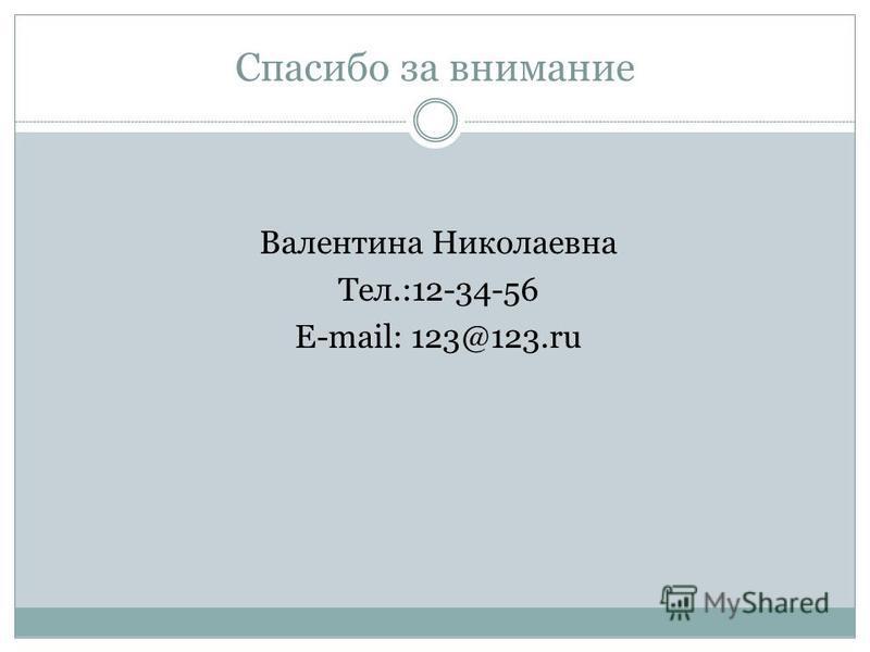 Спасибо за внимание Валентина Николаевна Тел.:12-34-56 E-mail: 123@123.ru