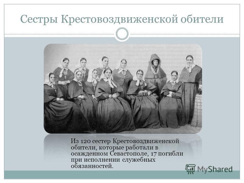 Сестры Крестовоздвиженской обители Из 120 сестер Крестовоздвиженской обители, которые работали в осажденном Севастополе, 17 погибли при исполнении служебных обязанностей.