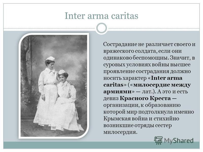 Inter arma caritas Сострадание не различает своего и вражеского солдата, если они одинаково беспомощны. Значит, в суровых условиях войны высшее проявление сострадания должно носить характер «Inter arma caritas» («милосердие между армиями» лат.). А эт