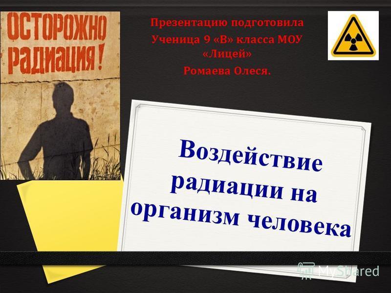Воздействие радиации на организм человека Воздействие радиации на организм человека Презентацию подготовила Ученица 9 «В» класса МОУ «Лицей» Ромаева Олеся.