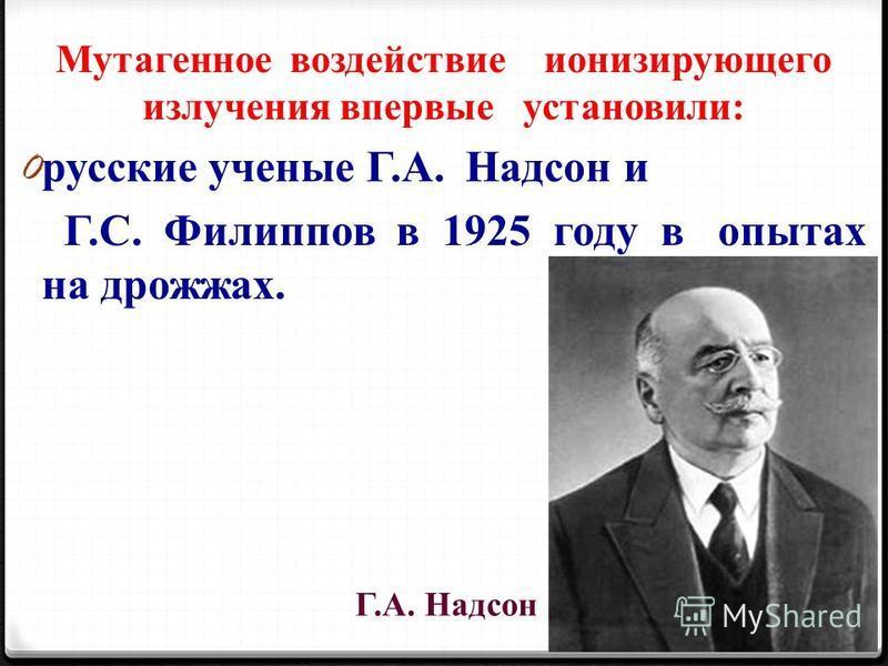 Мутагенное воздействие ионизирующего излучения впервые установили: 0 русские ученые Г.А. Надсон и Г.С. Филиппов в 1925 году в опытах на дрожжах. Г.А. Надсон