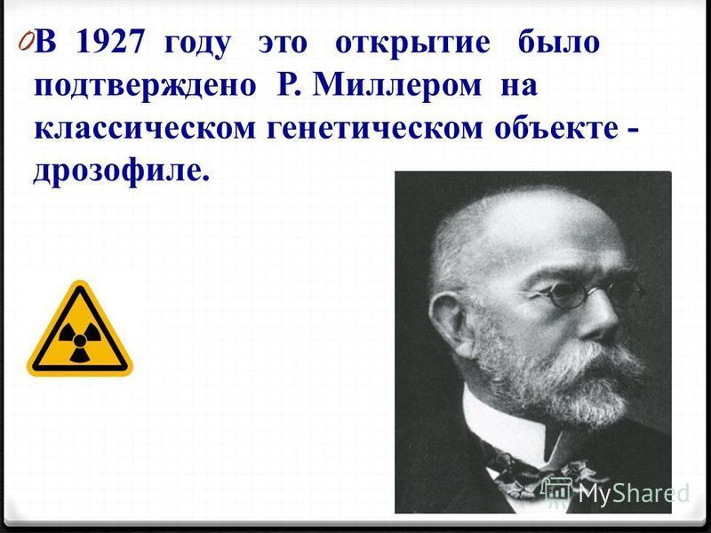 0 В 1927 году это открытие было подтверждено Р. Миллером на классическом генетическом объекте - дрозофиле.