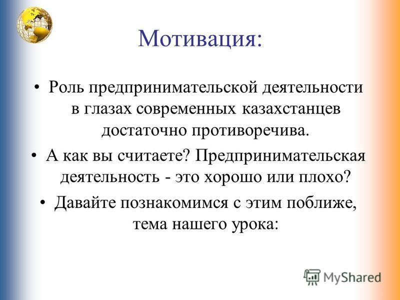 Мотивация: Роль предпринимательской деятельности в глазах современных казахстанцев достаточно противоречива. А как вы считаете? Предпринимательская деятельность - это хорошо или плохо? Давайте познакомимся с этим поближе, тема нашего урока: