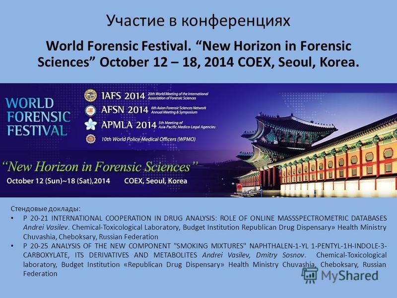 Участие в конференциях World Forensic Festival. New Horizon in Forensic Sciences October 12 – 18, 2014 COEX, Seoul, Korea. Стендовые доклады: P 20-21 INTERNATIONAL COOPERATION IN DRUG ANALYSIS: ROLE OF ONLINE MASSSPECTROMETRIC DATABASES Andrei Vasile