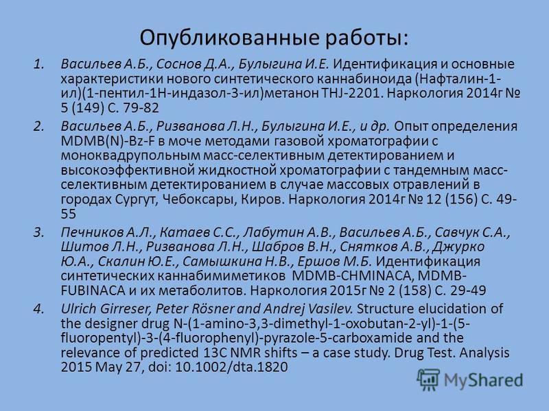 1. Васильев А.Б., Соснов Д.А., Булыгина И.Е. Идентификация и основные характеристики нового синтетического каннабиноида (Нафталин-1- ил)(1-пентил-1H-индазол-3-ил)метанон THJ-2201. Наркология 2014 г 5 (149) С. 79-82 2. Васильев А.Б., Ризванова Л.Н., Б