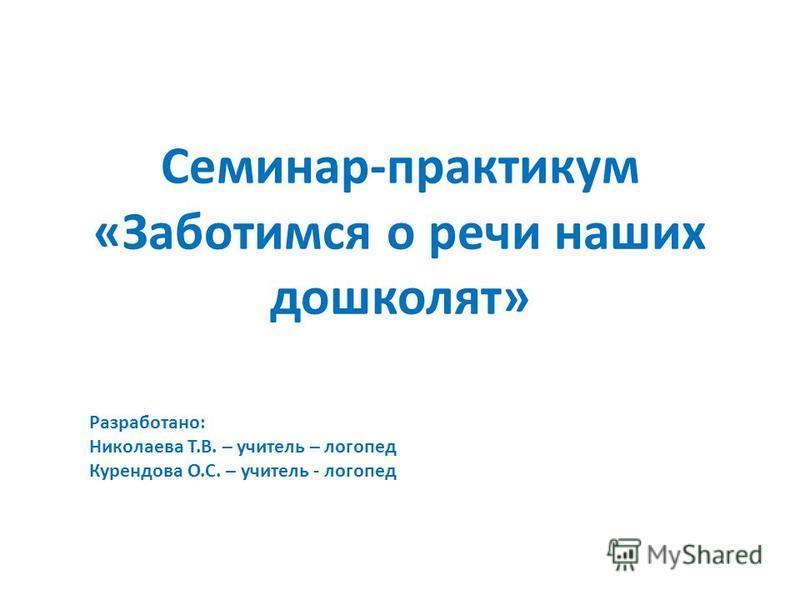 Семинар-практикум «Заботимся о речи наших дошколят» Разработано: Николаева Т.В. – учитель – логопед Курендова О.С. – учитель - логопед