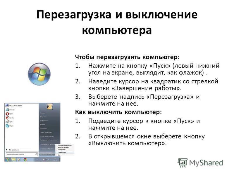 Перезагрузка и выключение компьютера Чтобы перезагрузить компьютер: 1. Нажмите на кнопку «Пуск» (левый нижний угол на экране, выглядит, как флажок). 2. Наведите курсор на квадратик со стрелкой кнопки «Завершение работы». 3. Выберете надпись «Перезагр