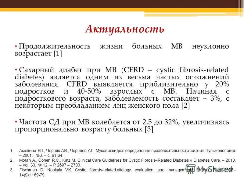 Продолжительность жизни больных МВ неуклонно возрастает [1] Сахарный диабет при МВ (CFRD – cystic fibrosis-related diabetes) является одним из весьма частых осложнений заболевания. CFRD выявляется приблизительно у 20% подростков и 40-50% взрослых с М