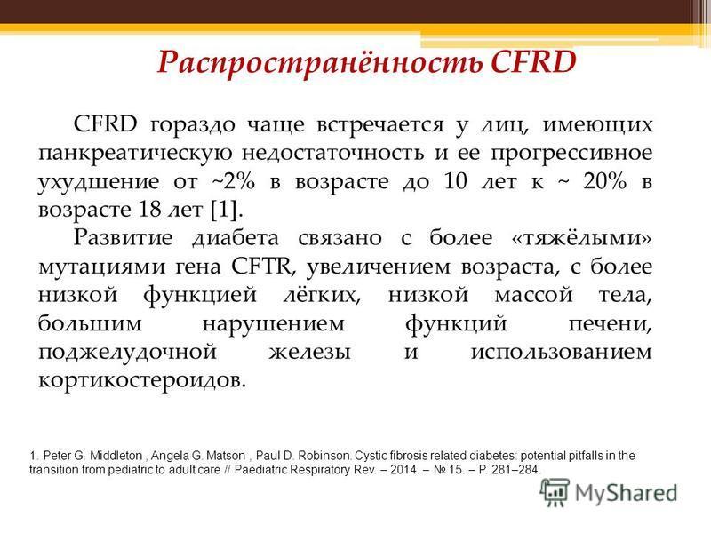 CFRD гораздо чаще встречается у лиц, имеющих панкреатическую недостаточность и ее прогрессивное ухудшение от ~2% в возрасте до 10 лет к ~ 20% в возрасте 18 лет [1]. Развитие диабета связано с более «тяжёлыми» мутациями гена CFTR, увеличением возраста