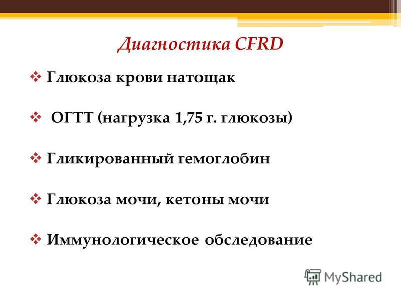 Диагностика CFRD Глюкоза крови натощак ОГТТ (нагрузка 1,75 г. глюкозы) Гликированный гемоглобин Глюкоза мочи, кетоны мочи Иммунологическое обследование