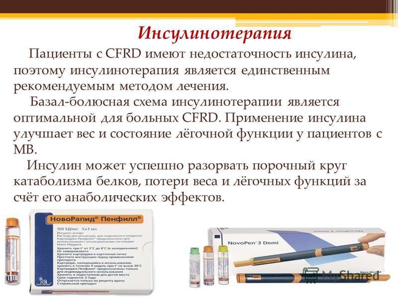 Инсулинотерапия Пациенты с CFRD имеют недостаточность инсулина, поэтому инсулинотерапия является единственным рекомендуемым методом лечения. Базал-полюсная схема инсулинотерапии является оптимальной для больных CFRD. Применение инсулина улучшает вес