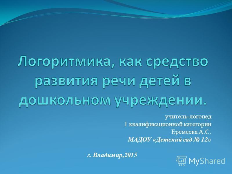 учитель-логопед 1 квалификационной категории Еремеева А.С. МАДОУ «Детский сад 12» г. Владимир,2015