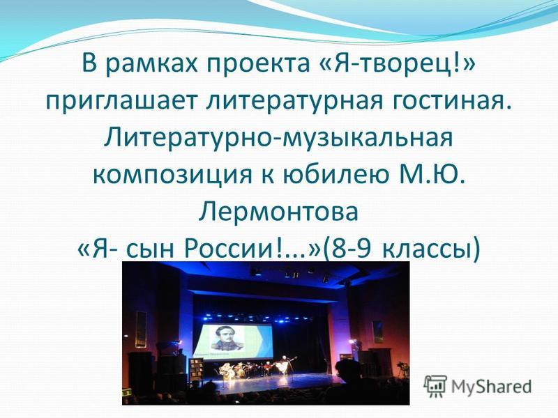 В рамках проекта «Я-творец!» приглашает литературная гостиная. Литературно-музыкальная композиция к юбилею М.Ю. Лермонтова «Я- сын России!...»(8-9 классы)
