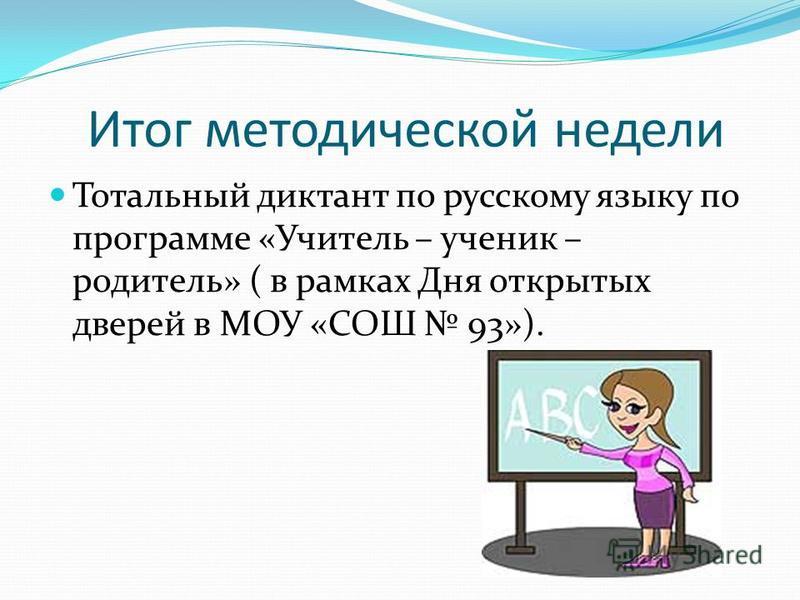Итог методической недели Тотальный диктант по русскому языку по программе «Учитель – ученик – родитель» ( в рамках Дня открытых дверей в МОУ «СОШ 93»).