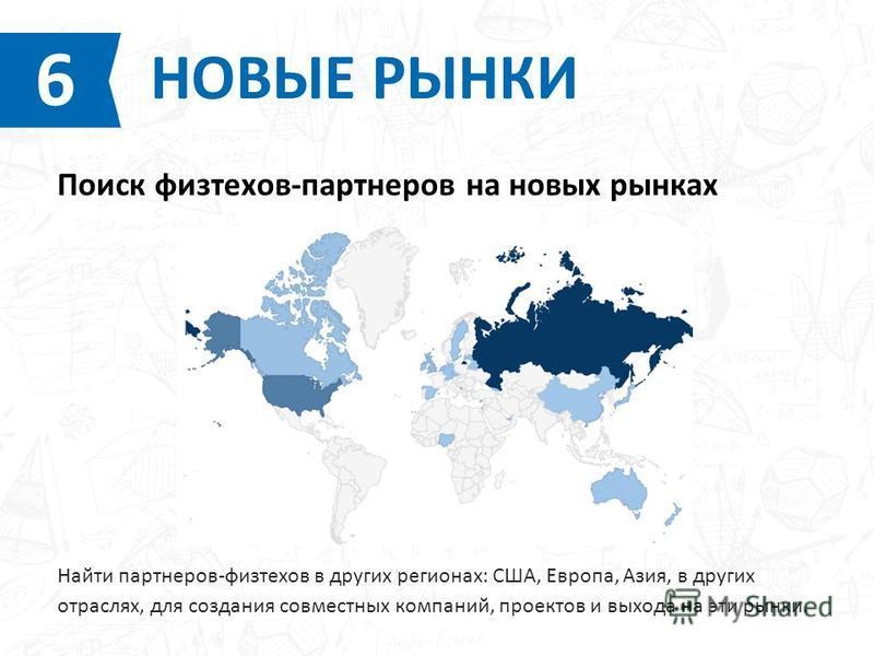 Найти партнеров-физтехов в других регионах: США, Европа, Азия, в других отраслях, для создания совместных компаний, проектов и выхода на эти рынки. НОВЫЕ РЫНКИ 6 Поиск физтехов-партнеров на новых рынках