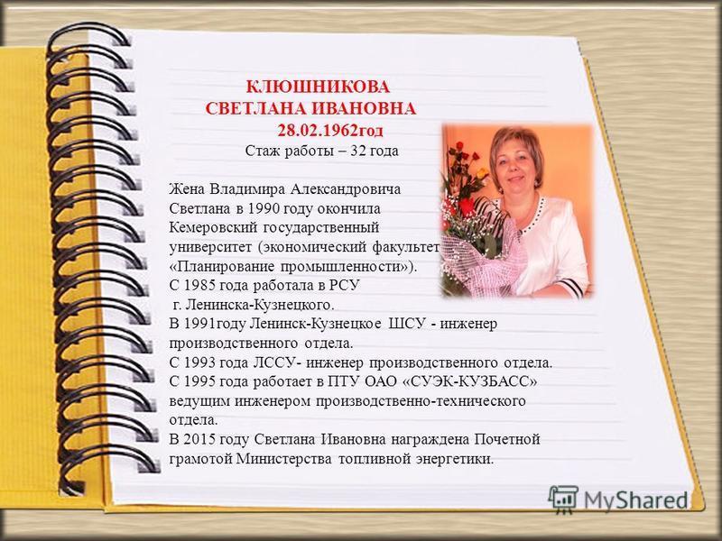 КЛЮШНИКОВА СВЕТЛАНА ИВАНОВНА 28.02.1962 год Стаж работы – 32 года Жена Владимира Александровича Светлана в 1990 году окончила Кемеровский государственный университет (экономический факультет «Планирование промышленности»). С 1985 года работала в РСУ