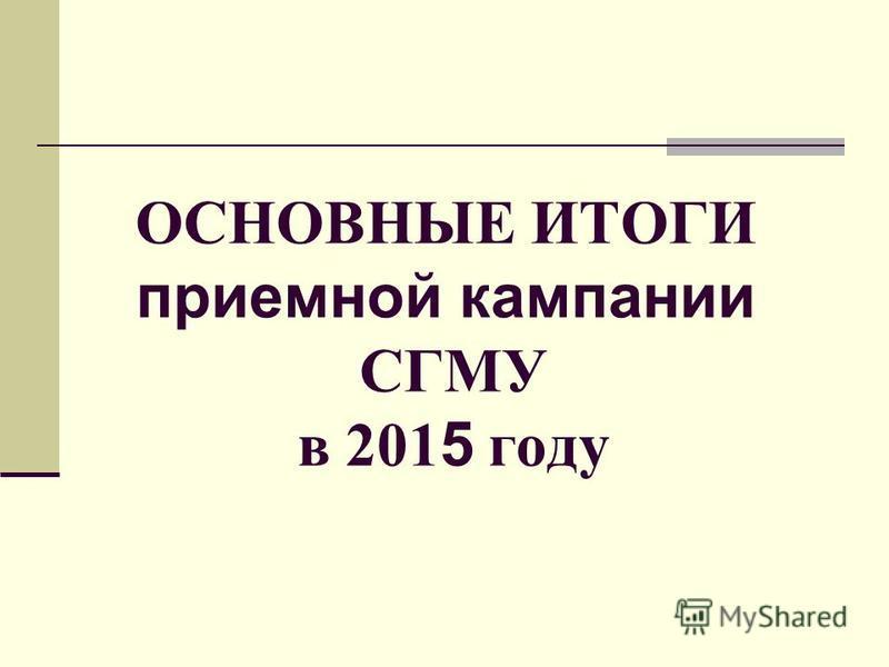 ОСНОВНЫЕ ИТОГИ приемной кампании СГМУ в 201 5 году