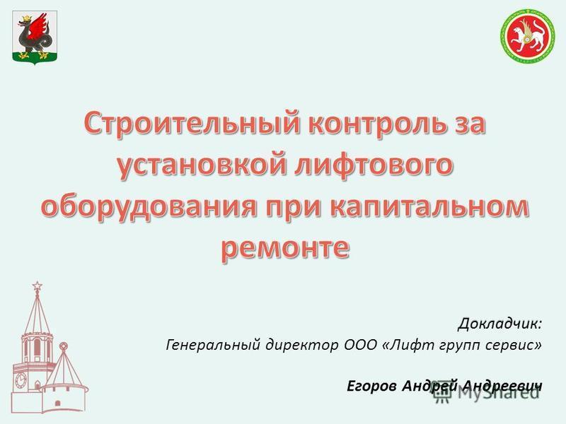 Докладчик: Генеральный директор ООО «Лифт групп сервис» Егоров Андрей Андреевич