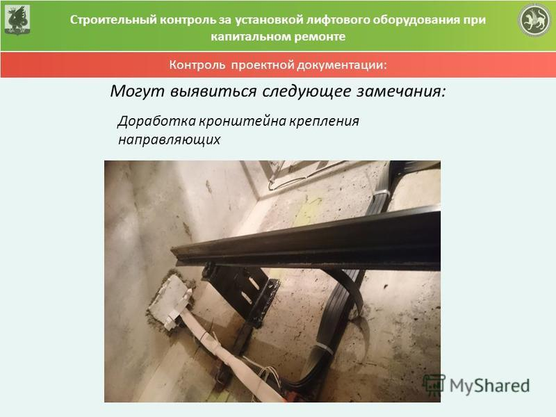 Контроль проектной документации: Строительный контроль за установкой лифтового оборудования при капитальном ремонте Могут выявиться следующее замечания: Доработка кронштейна крепления направляющих