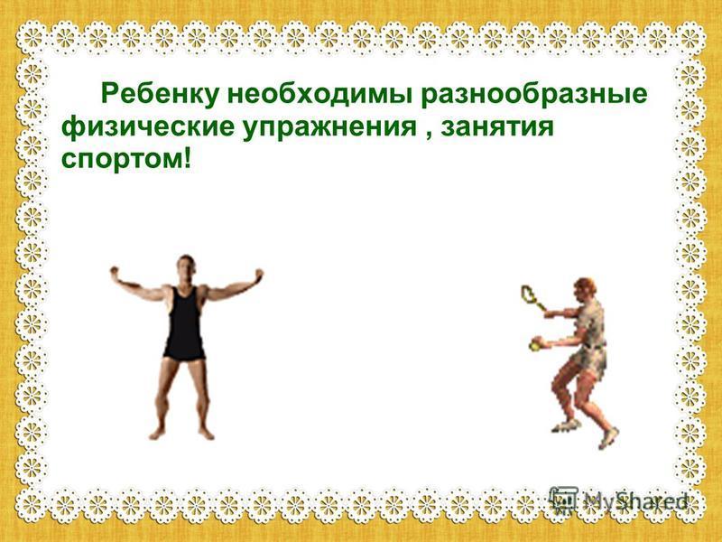 Ребенку необходимы разнообразные физические упражнения, занятия спортом!