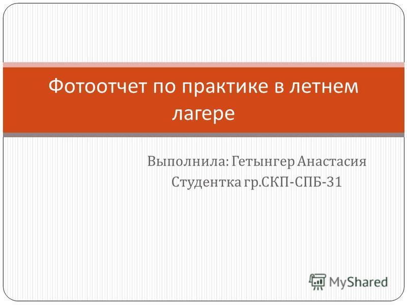 Выполнила : Гетынгер Анастасия Студентка гр. СКП - СПБ -31 Фотоотчет по практике в летнем лагере