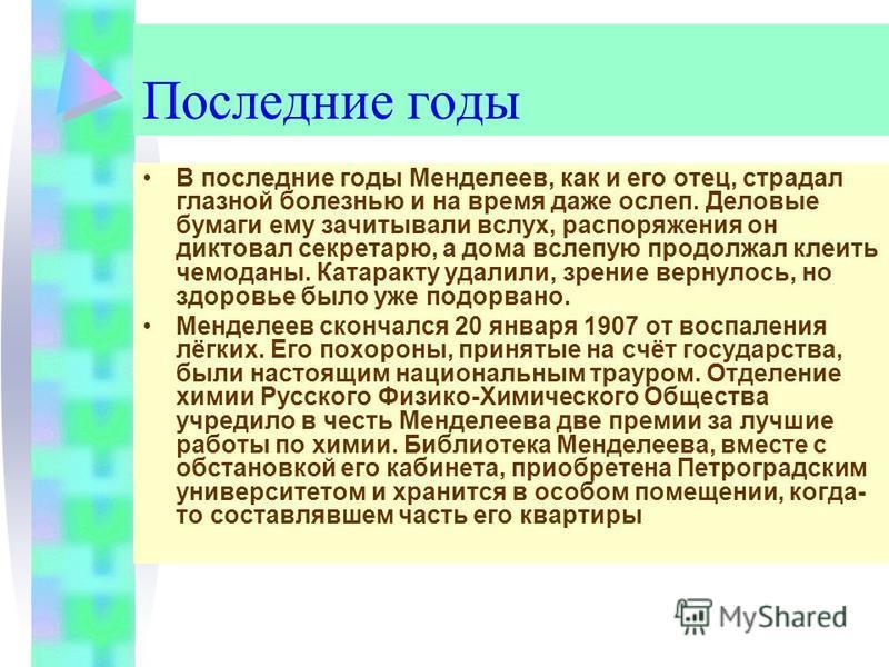 Последние годы В последние годы Менделеев, как и его отец, страдал глазной болезнью и на время даже ослеп. Деловые бумаги ему зачитывали вслух, распоряжения он диктовал секретарю, а дома вслепую продолжал клеить чемоданы. Катаракту удалили, зрение ве