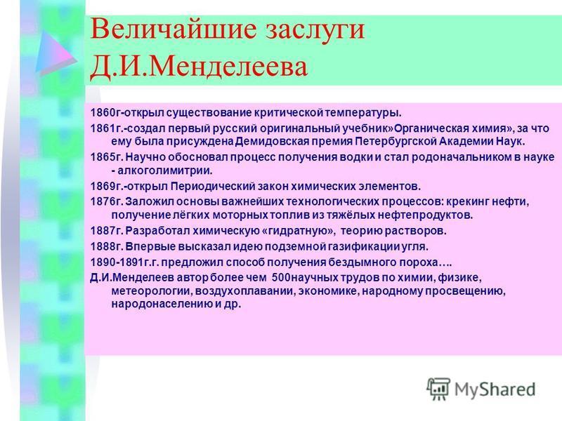 Величайшие заслуги Д.И.Менделеева 1860 г-открыл существование критической температуры. 1861 г.-создал первый русский оригинальный учебник»Органическая химия», за что ему была присуждена Демидовская премия Петербургской Академии Наук. 1865 г. Научно о