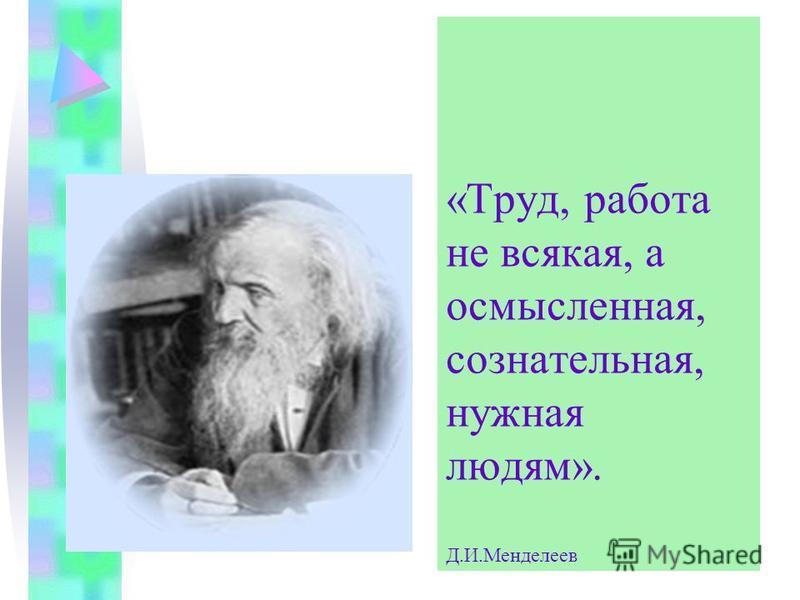 «Труд, работа не всякая, а осмысленная, сознательная, нужная людям». Д.И.Менделеев