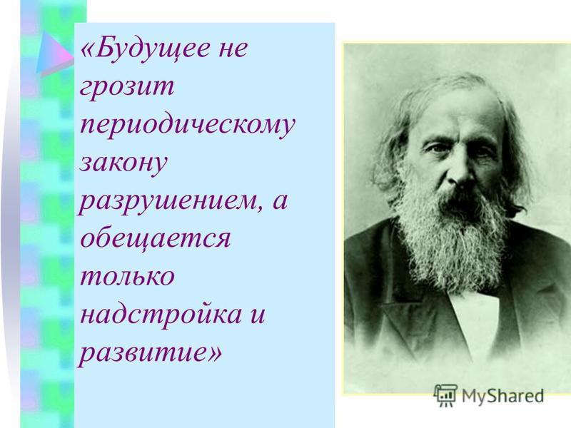 «Будущее не грозит периодическому закону разрушением, а обещается только надстройка и развитие»