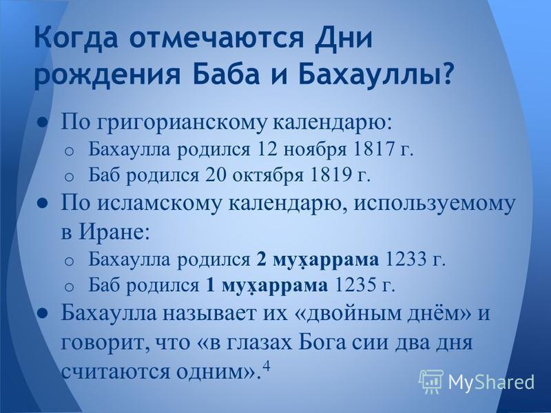 По григорианскому календарю: o Бахаулла родился 12 ноября 1817 г. o Баб родился 20 октября 1819 г. По исламскому календарю, используемому в Иране: o Бахаулла родился 2 муψаррама 1233 г. o Баб родился 1 муψаррама 1235 г. Бахаулла называет их «двойным