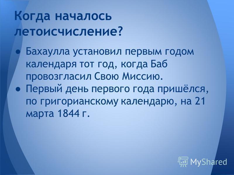 Бахаулла установил первым годом календаря тот год, когда Баб провозгласил Свою Миссию. Первый день первого года пришёлся, по григорианскому календарю, на 21 марта 1844 г. Когда началось летоисчисление?