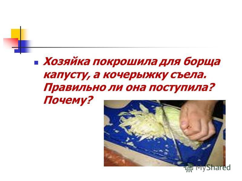 Хозяйка покрошила для борща капусту, а кочерыжку съела. Правильно ли она поступила? Почему?