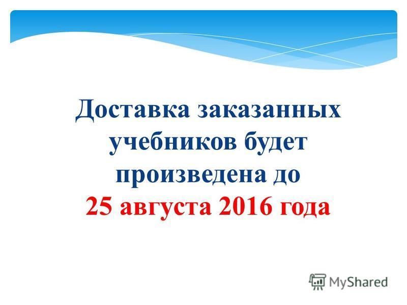 Доставка заказанных учебников будет произведена до 25 августа 2016 года