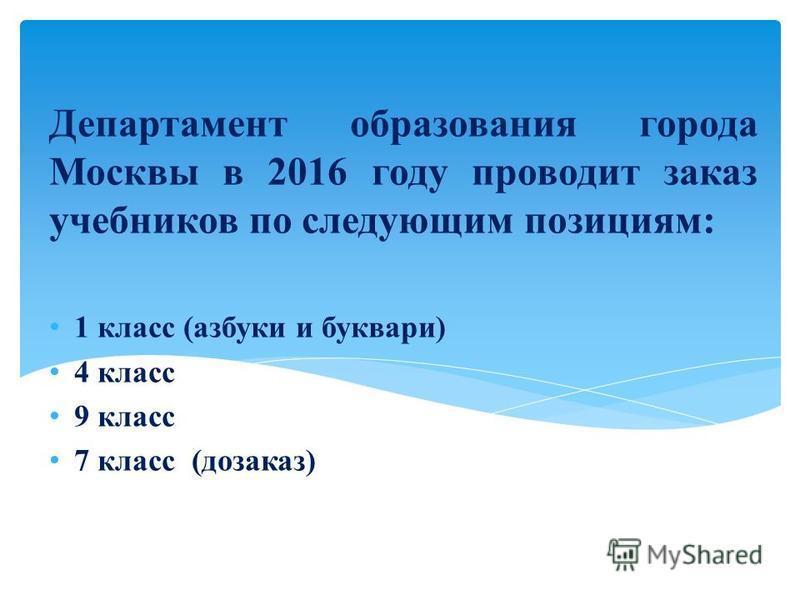 Департамент образования города Москвы в 2016 году проводит заказ учебников по следующим позициям: 1 класс (азбуки и буквари) 4 класс 9 класс 7 класс (дозаказ)