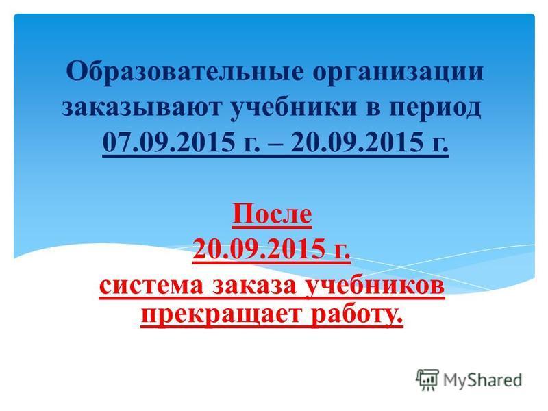 Образовательные организации заказывают учебники в период 07.09.2015 г. – 20.09.2015 г. После 20.09.2015 г. система заказа учебников прекращает работу.