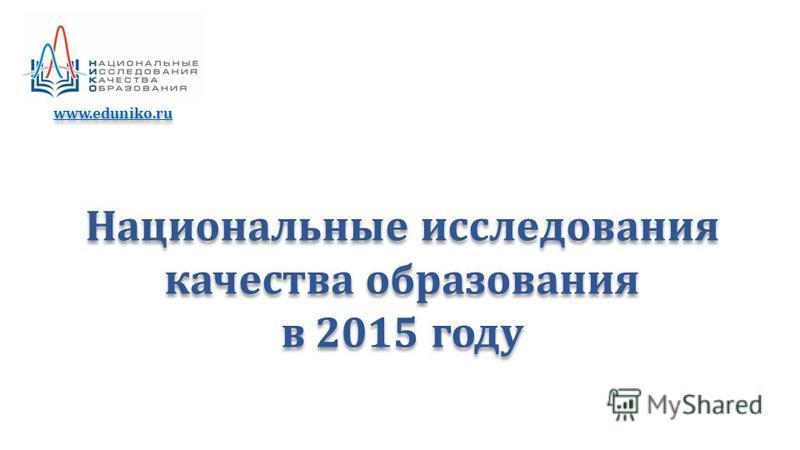 Национальные исследования качества образования в 2015 году Национальные исследования качества образования в 2015 году www.eduniko.ru