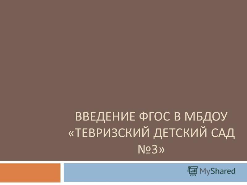 ВВЕДЕНИЕ ФГОС В МБДОУ « ТЕВРИЗСКИЙ ДЕТСКИЙ САД 3»